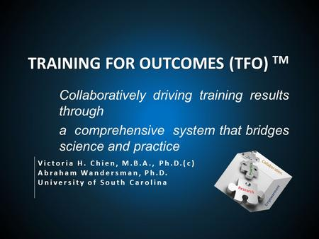 TRAINING FOR OUTCOMES (TFO) TM Collaboratively driving training results through a comprehensive system that bridges science and practice Victoria H. Chien,