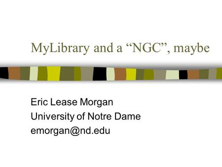 "MyLibrary and a ""NGC"", maybe Eric Lease Morgan University of Notre Dame"