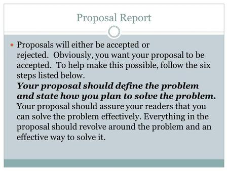 Proposal Report Proposals will either be accepted or rejected. Obviously, you want your proposal to be accepted. To help make this possible, follow the.