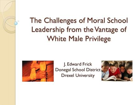 The Challenges of Moral School Leadership from the Vantage of White Male Privilege J. Edward Frick Donegal School District Drexel University.