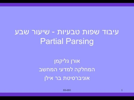 Syllabus Text Books Classes Reading Material Assignments Grades Links Forum Text Books 88-6801 עיבוד שפות טבעיות - שיעור שבע Partial Parsing אורן גליקמן.