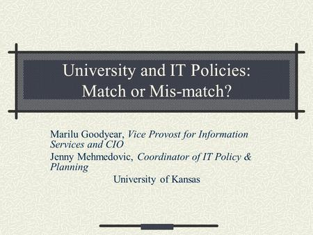 University and IT Policies: Match or Mis-match? Marilu Goodyear, Vice Provost for Information Services and CIO Jenny Mehmedovic, Coordinator of IT Policy.