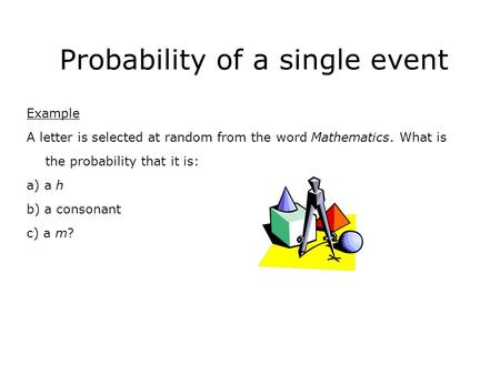 Probability of a single event Example A letter is selected at random from the word Mathematics. What is the probability that it is: a) a h b) a consonant.