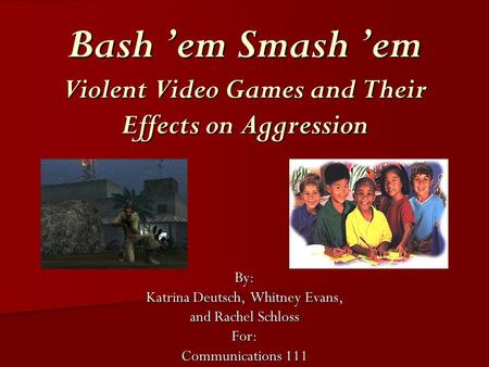 Bash 'em Smash 'em Violent Video Games and Their Effects on Aggression By: Katrina Deutsch, Whitney Evans, and Rachel Schloss For: Communications 111.