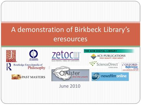 June 2010 A demonstration of Birkbeck Library's eresources.