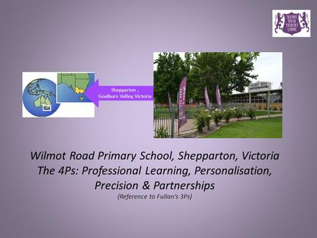 Shepparton, Goulburn Valley, Victoria Wilmot Road Primary School, Shepparton, Victoria The 4Ps: Professional Learning, Personalisation, Precision & Partnerships.