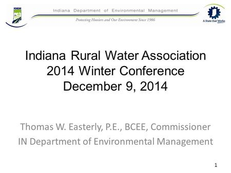 Indiana Rural Water Association 2014 Winter Conference December 9, 2014 Thomas W. Easterly, P.E., BCEE, Commissioner IN Department of Environmental Management.
