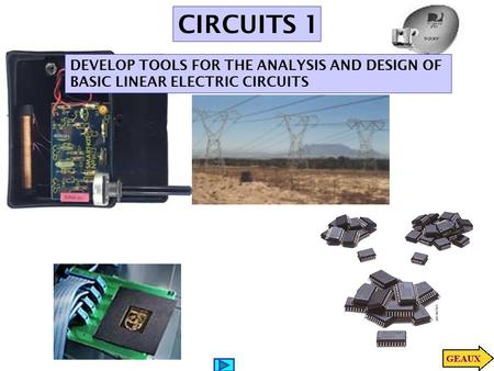 CIRCUITS 1 DEVELOP TOOLS FOR THE ANALYSIS AND DESIGN OF BASIC LINEAR ELECTRIC CIRCUITS.