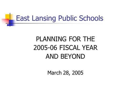 East Lansing Public Schools PLANNING FOR THE 2005-06 FISCAL YEAR AND BEYOND March 28, 2005.