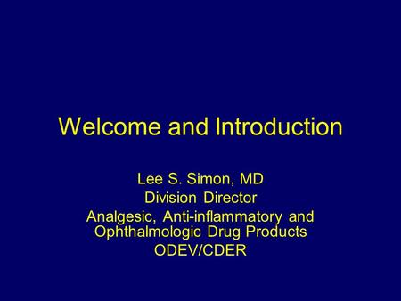 Welcome and Introduction Lee S. Simon, MD Division Director Analgesic, Anti-inflammatory and Ophthalmologic Drug Products ODEV/CDER.