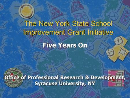 The New York State School Improvement Grant Initiative Five Years On Office of Professional Research & Development, Syracuse University, NY.
