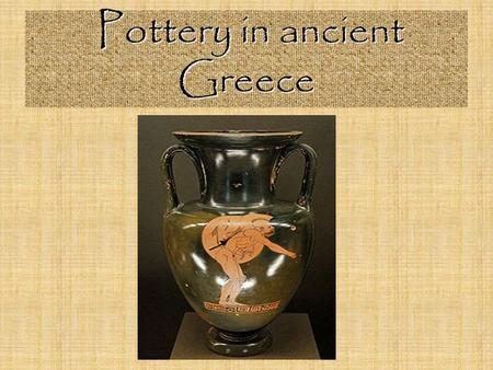Pottery in ancient Greece. Pottery was made of…. Baked CLAY ….the natural colour of this material was RED.