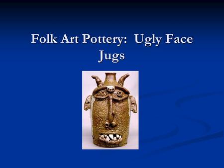 Folk Art Pottery: Ugly Face Jugs. History of the Face Jug History of the Face Jug The tradition is that because slaves weren't allowed to have grave markers,
