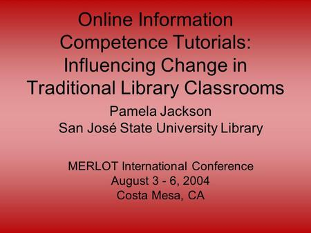 Online Information Competence Tutorials: Influencing Change in Traditional Library Classrooms Pamela Jackson San José State University Library MERLOT International.