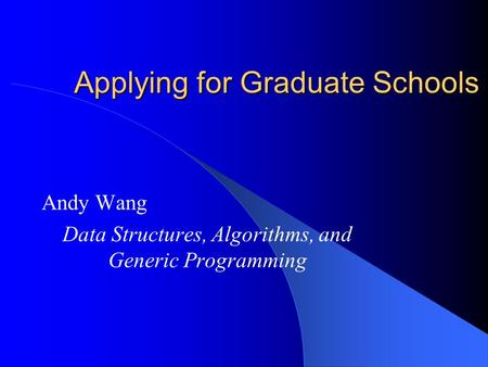 Applying for Graduate Schools Andy Wang Data Structures, Algorithms, and Generic Programming.