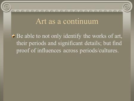 Art as a continuum Be able to not only identify the works of art, their periods and significant details; but find proof of influences across periods/cultures.