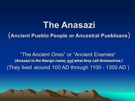 "The Anasazi ( Ancient Pueblo People or Ancestral Puebloans ) ""The Ancient Ones"" or ""Ancient Enemies"" (Anasazi is the Navajo name, not what they call themselves.)"
