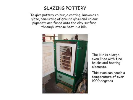 To give pottery colour, a coating, known as a glaze, consisting of ground glass and colour pigments are fused onto the clay surface through intense heat.