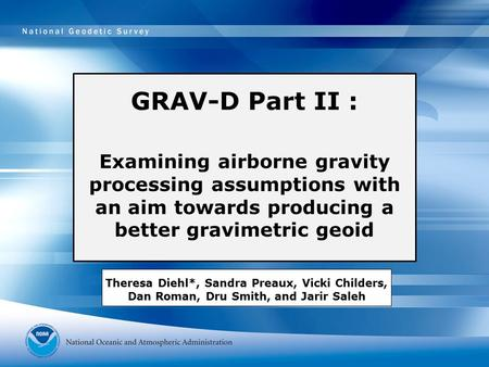 GRAV-D Part II : Examining airborne gravity processing assumptions with an aim towards producing a better gravimetric geoid Theresa Diehl*, Sandra Preaux,
