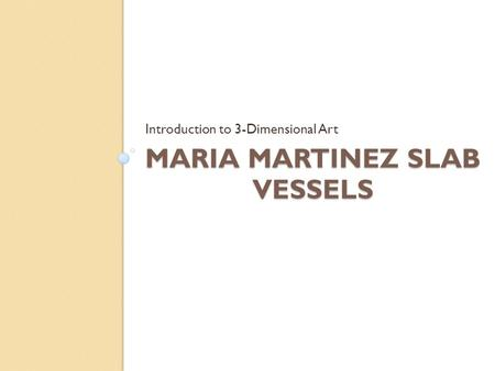 MARIA MARTINEZ SLAB VESSELS Introduction to 3-Dimensional Art.