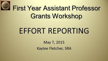 First Year Assistant Professor Grants Workshop EFFORT REPORTING May 7, 2015 Kaytee Fletcher, SRA.