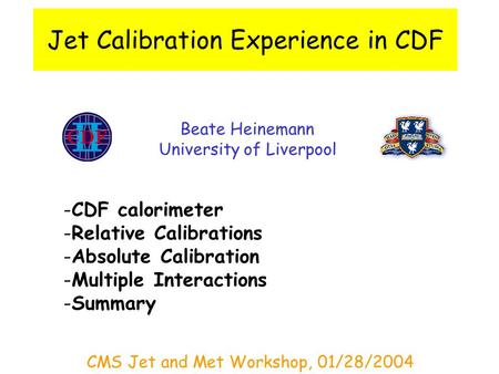 Jet Calibration Experience in CDF Beate Heinemann University of Liverpool -CDF calorimeter -Relative Calibrations -Absolute Calibration -Multiple Interactions.