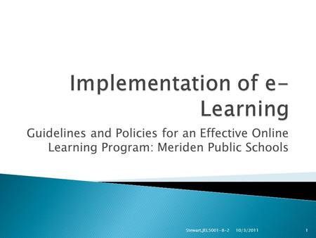 Guidelines and Policies for an Effective Online Learning Program: Meriden Public Schools 10/3/2011 Stewart,JEL5001-8-21.