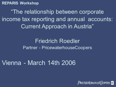 " REPARIS Workshop ""The relationship between corporate income tax reporting and annual accounts: Current Approach in Austria"" Friedrich Roedler Partner."