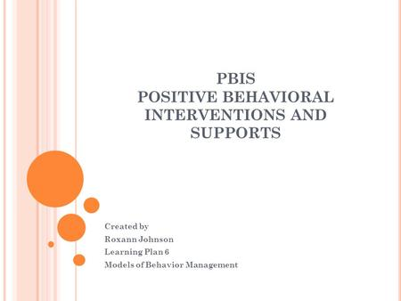 PBIS POSITIVE BEHAVIORAL INTERVENTIONS AND SUPPORTS Created by Roxann Johnson Learning Plan 6 Models of Behavior Management.