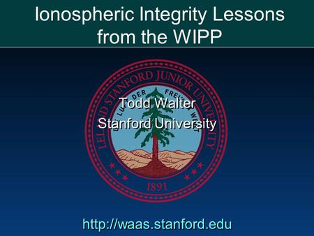 Ionospheric Integrity Lessons from the WIPP Todd Walter Stanford University  Todd Walter Stanford University