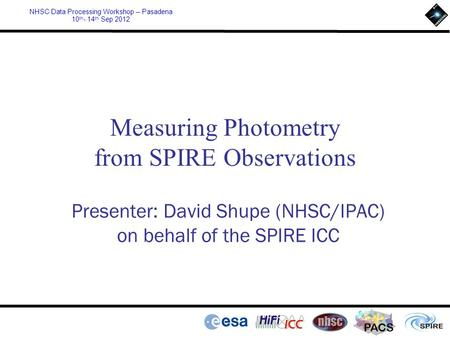 PACS NHSC Data Processing Workshop – Pasadena 10 th - 14 th Sep 2012 Measuring Photometry from SPIRE Observations Presenter: David Shupe (NHSC/IPAC) on.