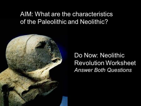 Do Now: Neolithic Revolution Worksheet Answer Both Questions AIM: What are the characteristics of the Paleolithic and Neolithic?