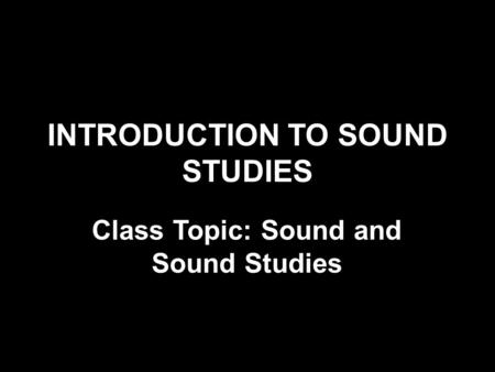 INTRODUCTION TO SOUND STUDIES Class Topic: Sound and Sound Studies.