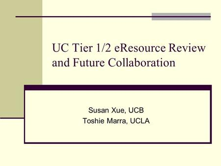 UC Tier 1/2 eResource Review and Future Collaboration Susan Xue, UCB Toshie Marra, UCLA.