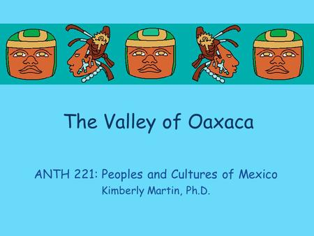 The Valley of Oaxaca ANTH 221: Peoples and Cultures of Mexico Kimberly Martin, Ph.D.
