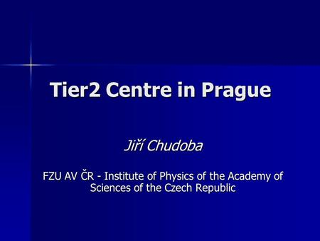 Tier2 Centre in Prague Jiří Chudoba FZU AV ČR - Institute of Physics of the Academy of Sciences of the Czech Republic.