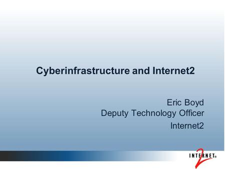 Cyberinfrastructure and Internet2 Eric Boyd Deputy Technology Officer Internet2.
