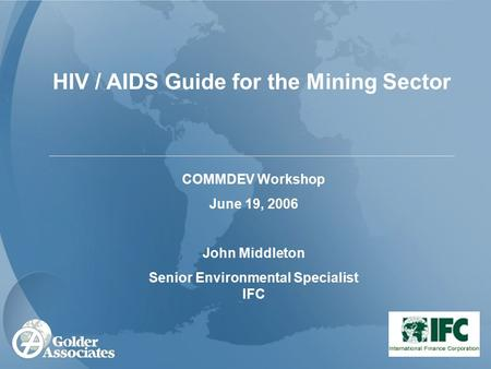 HIV / AIDS Guide for the Mining Sector COMMDEV Workshop June 19, 2006 John Middleton Senior Environmental Specialist IFC.