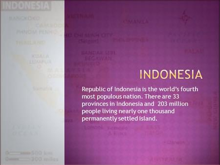 Republic of Indonesia is the world's fourth most populous nation. There are 33 provinces in Indonesia and 203 million people living nearly one thousand.
