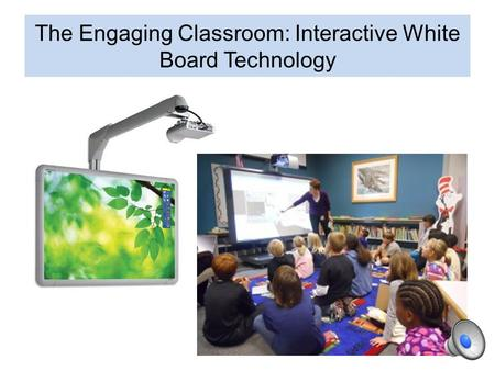 The Engaging Classroom: Interactive White Board Technology.