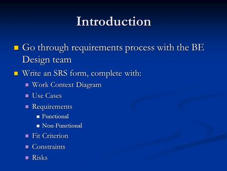 Introduction Go through requirements process with the BE Design team Go through requirements process with the BE Design team Write an SRS form, complete.