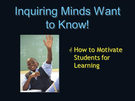 Inquiring Minds Want to Know! G How to Motivate Students for Learning.
