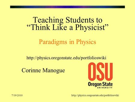 "7/19/2010http://physics.oregonstate.edu/portfolioswiki Teaching Students to ""Think Like a Physicist"" Paradigms in Physics Corinne Manogue"