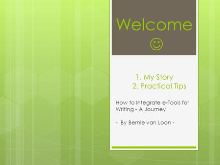 Welcome 1. My Story 2. Practical Tips How to Integrate e-Tools for Writing - A Journey - By Bernie van Loon -