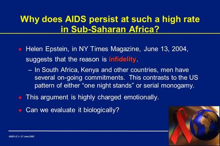 00001-E-1– 27 June 2000 Why does AIDS persist at such a high rate in Sub-Saharan Africa? infidelity l Helen Epstein, in NY Times Magazine, June 13, 2004,