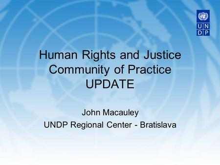 John Macauley UNDP Regional Center - Bratislava Human Rights and Justice Community of Practice UPDATE.