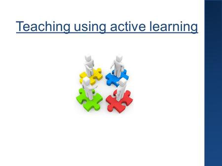 Teaching using active learning. Why should we use active learning?  Students find it 'engaging' and 'enjoyable'  The focus is on the students themselves.
