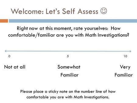 Welcome: Let's Self Assess Right now at this moment, rate yourselves: How comfortable/familiar are you with Math Investigations? Not at all Somewhat Very.