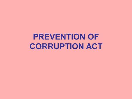 PREVENTION OF CORRUPTION ACT. Offences under the Act Public servant taking gratification other than legal remuneration as a motive or reward for doing.