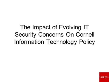 The Impact of Evolving IT Security Concerns On Cornell Information Technology Policy.